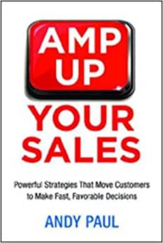Amp Up Your Sales: Powerful Strategies That Move Customers To Make Fast, Favorable Decisions