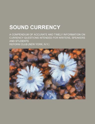 Sound currency; a compendium of accurate and timely information on currency questions intended for writers, speakers and students