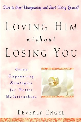 Loving Him without Losing You: How to Stop Disappearing and Start Being Yourself, Beverly Engel