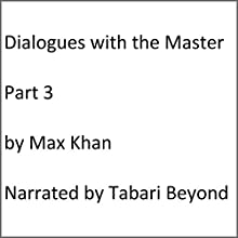 Dialogues with the Master, Part 3 Audiobook by Max Khan Narrated by Tabari Beyond