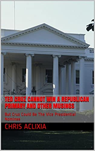 Ted Cruz Cannot Win A Republican Primary And Other Musings: But Cruz Could Be The Vice Presidential Nominee