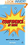 Confidence at Work: Get It, Feel It,...