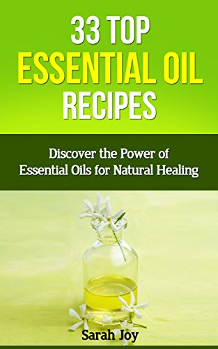 Essential Oils: Essential Oil Recipes - 33 TOP Essential Oil Recipes - Discover the Power of Essential Oils for Natural Healing!: Best Essential Oil Recipes ... Oil Recipes for Natural Healing Book 1)