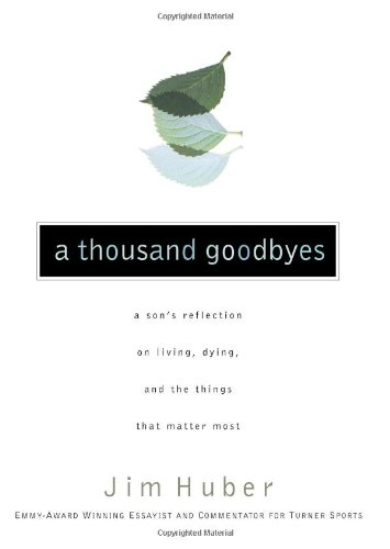 A Thousand Goodbyes: A Son's Reflection on Living, Dying, and the Things That Matter Most, Huber, Jim