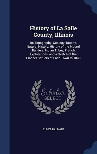 History of La Salle County, Illinois: Its Topography, Geology, Botany, Natural History, History of the Mound Builders, Indian Tribes, French ... of the Pioneer Settlers of Each Town to 1840