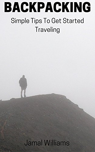 Backpacking: Simple Tips To Get Started Traveling: (Saving, Camping, Money, Outdoors, Beginner, Expert, Trips)
