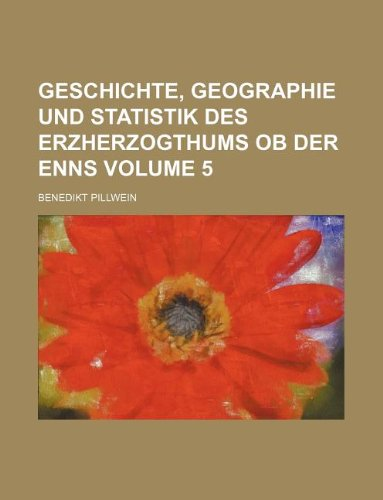 Geschichte, Geographie und Statistik des Erzherzogthums ob der Enns Volume 5