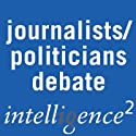 It's the Journalists not the Politicians Who Have Fouled Our Political Culture: An Intelligence Squared Debate