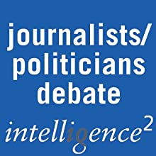 It's the Journalists not the Politicians Who Have Fouled Our Political Culture: An Intelligence Squared Debate  by Intelligence Squared Limited