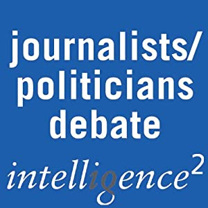 It's the Journalists not the Politicians Who Have Fouled Our Political Culture: An Intelligence Squared Debate | [Intelligence Squared Limited]