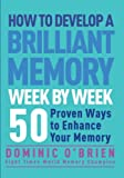 Dominic O'Brien How to Develop a Brilliant Memory Week by Week: 50 Proven Ways to Enhance Your Memory Skills