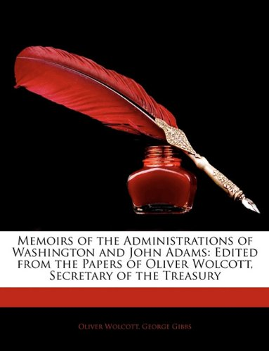 Memoirs Of The Administrations Of Washington And John Adams: Edited From The Papers Of Oliver Wolcott, Secretary Of The Treasury front-946225