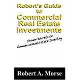Robert's Guide to Commercial Real Estate Investments: Insider Secrets to Commercial Real Estate Investing