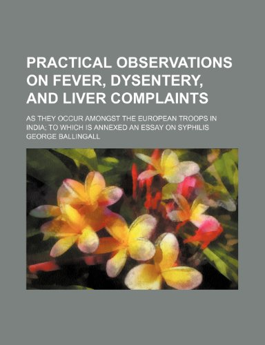 Practical observations on fever, dysentery, and liver complaints; as they occur amongst the European troops in India to which is annexed an essay on syphilis