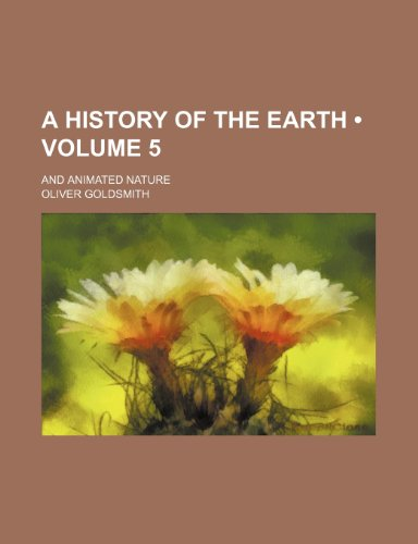 A History of the Earth (Volume 5); And Animated Nature