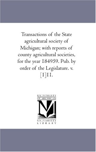 Transactions Of The State Agricultural Society Of Michigan; With Reports Of County Agricultural Societies, For The Year 184959. Pub. By Order Of The Legislature. V. [1]11.: Vol. 11. front-503445
