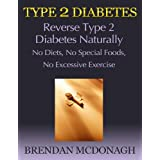 Type 2 Diabetes: Reverse Type 2 Diabetes Naturally - No Diets, No Special Foods, No Excessive Exercise