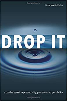 Drop It: A Coach's Secret To Productivity, Presence And Possibility
