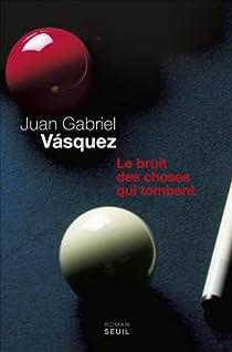 Le bruit des choses qui tombent par Juan Gabriel Vasquez