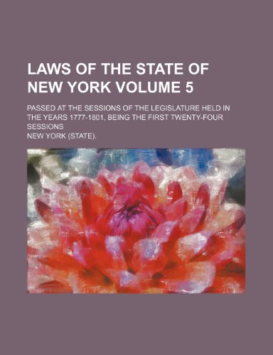 Laws of the state of New York Volume 5; passed at the sessions of the Legislature held in the years 1777-1801, being the first twenty-four sessions