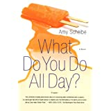What Do You Do All Day?: A Novel ~ Amy Scheibe