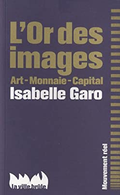 L'Or des images : Art - Monnaie - Capital par Isabelle Garo