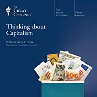 Thinking about Capitalism  by The Great Courses Narrated by Professor Jerry Z. Muller