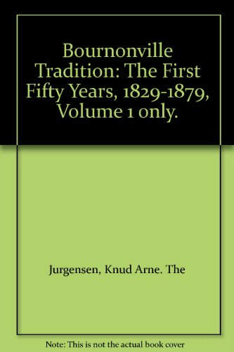 The Bournonville Tradition: the First Fifty Years, 1829-1879: Vol 1