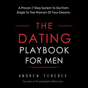 The Dating Playbook For Men: A Proven 7 Step System To Go From Single To The Woman Of Your Dreams Audiobook