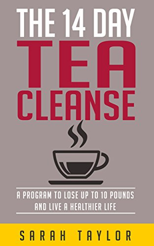 Tea Cleanse: 14 Day Tea Cleanse Plan: Program To Lose Up To 10 Pounds And Live A Healthier Life (Tea Cleanse Reset, Weight Loss, Detox, Tea Cleanse Diet) by Sarah Taylor