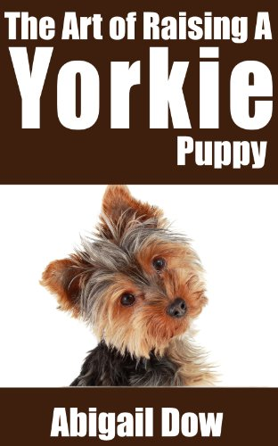 Free Kindle Book : The Art of Raising A Yorkie Puppy: From Puppyhood to Adult Dog (The Art of Raising Puppies From Puppyhood to Adult Dog)