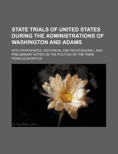 State Trials of United States During the Administrations of Washington and Adams; With References, Historical and Professional, and Preliminary Notes on the Politics of the Times