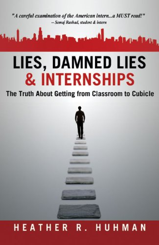 Lies, Damned Lies & Internships: The Truth About Getting from Classroom to Cubicle