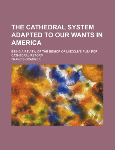 The Cathedral System Adapted to Our Wants in America; Being a Review of the Bishop of Lincoln's Plea for Cathedral Reform