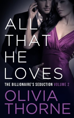 Olivia Thorne - ALL THAT HE LOVES (Volume 2 The Billionaire's Seduction)