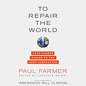 To Repair the World: Paul Farmer Speaks to the Next Generation | [Paul Farmer, Jonathan Weigel (editor), Bill Clinton (foreword)]