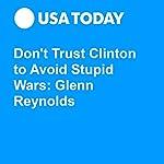 Don't Trust Clinton to Avoid Stupid Wars: Glenn Reynolds | Glenn Reynold