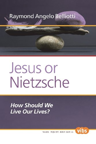 Jesus or Nietzsche: How Should We Live Our Lives? (Ethical Theory and Practice)