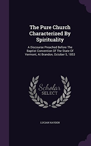 The Pure Church Characterized By Spirituality: A Discourse Preached Before The Baptist Convention Of The State Of Vermont, At Brandon, October 5, 1853