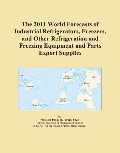 The 2011 World Forecasts of Industrial Refrigerators, Freezers, and Other Refrigeration and Freezing Equipment and Parts Export Supplies