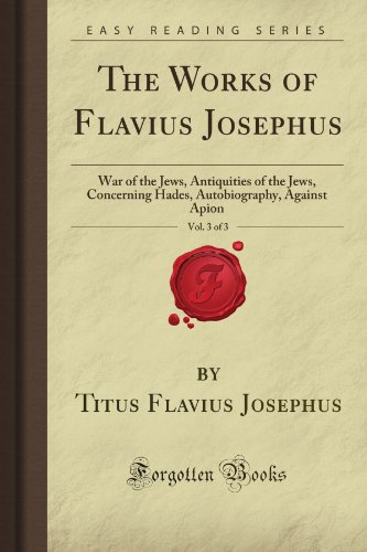 The Works of Flavius Josephus, Vol. 3 of 3: War of the Jews, Antiquities of the Jews, Concerning Hades, Autobiography, Against Apion (Forgotten Books)