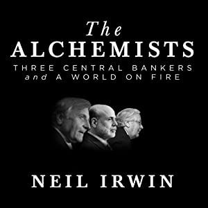 The Alchemists: Three Central Bankers and a World on Fire | [Neil Irwin]