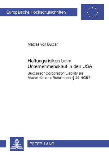 Haftungsrisiken Beim Unternehmenskauf in Den USA: Successor Corporation Liability ALS Modell Fuer Eine Reform Des 25 Hgb? (Europaeische Hochschulschriften / European University Studie)