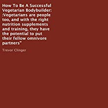 How to Be a Successful Vegetarian Bodybuilder (       UNABRIDGED) by Trevor Clinger Narrated by Cynthia Ann