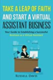 Take a Leap of Faith And Start a Virtual Assistant Business: Your Guide to Establishing a Successful Business As a Virtual Assistant