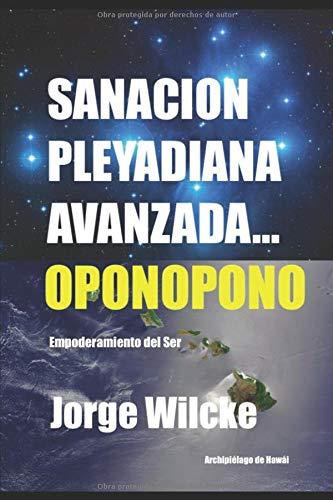 SANACIÓN PLEYADIANA AVANZADA - OPONOPONO EL SECRETO DE LOS KAHUNAS (EMPODERAMIENTO DEL SER)  [WILCKE, JORGE] (Tapa Blanda)