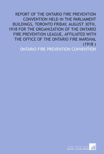Report of the Ontario Fire Prevention Convention held in the Parliament Buildings, Toronto Friday, August 30th, 1918 for the organization of the ... office of the Ontario Fire Marshal (1918 ) PDF