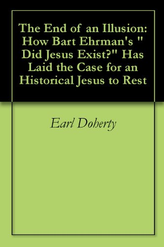 "The End of an Illusion: How Bart Ehrman's ""Did Jesus Exist?"" Has Laid the Case for an Historical Jesus to Rest"