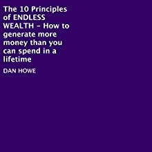 The 10 Principles of Endless Wealth: How to Generate More Money Than You Can Spend in a Llifetime (       UNABRIDGED) by Dan Howe Narrated by Eddie Frierson