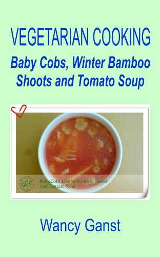 Vegetarian Cooking: Baby Cobs, Winter Bamboo Shoots And Tomato Soup (Vegetarian Cooking - Soups Book 29)